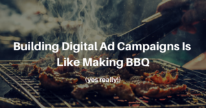 Why Building Digital Ad Campaigns is Like Making BBQ